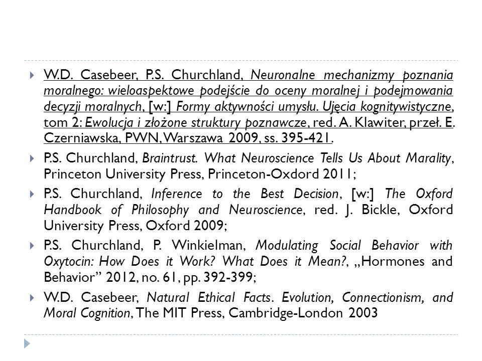 W.D. Casebeer, P.S. Churchland, Neuronalne mechanizmy poznania moralnego: wieloaspektowe podejście do oceny moralnej i podejmowania decyzji moralnych, [w:] Formy aktywności umysłu. Ujęcia kognitywistyczne, tom 2: Ewolucja i złożone struktury poznawcze, red. A. Klawiter, przeł. E. Czerniawska, PWN, Warszawa 2009, ss. 395-421.